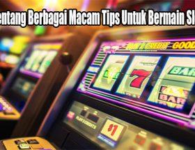 Kenali Tentang Berbagai Macam Tips Untuk Bermain Slot Online